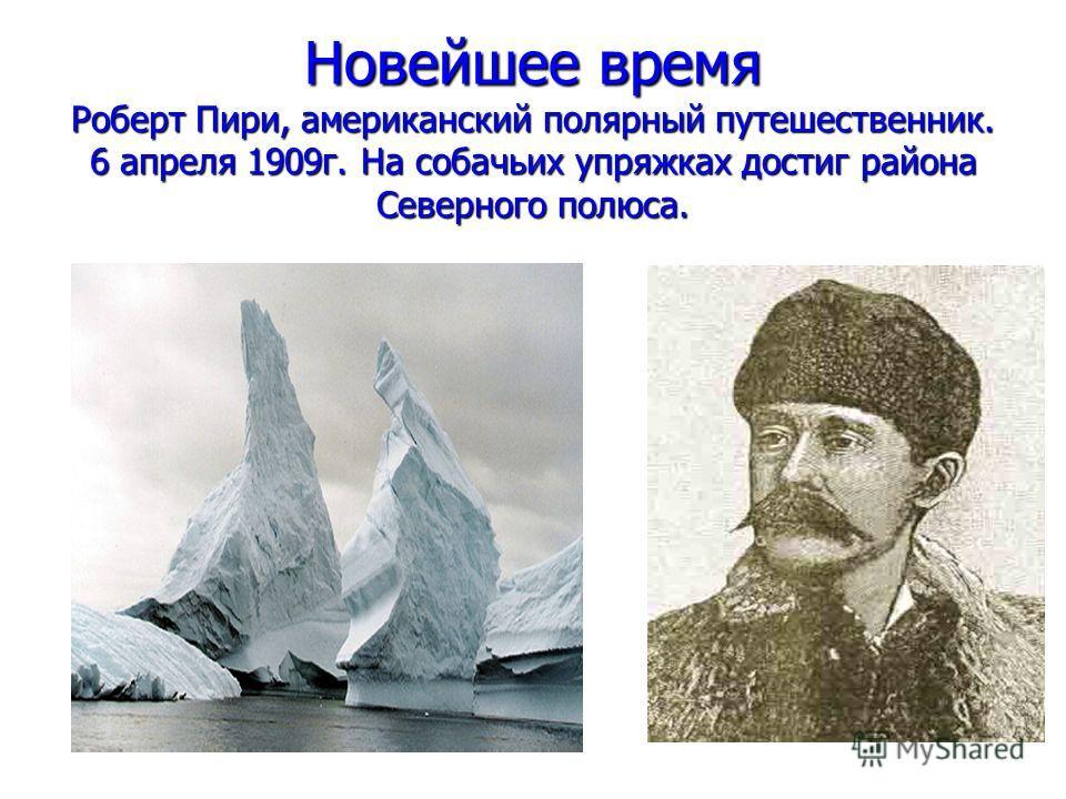 Новейшее время Роберт Пири, американский полярный путешественник. 6 апреля 1909г. На собачьих упряжках достиг района Северного полюса.