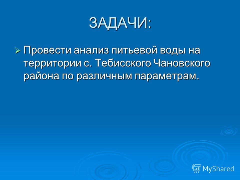 ЗАДАЧИ: Провести анализ питьевой воды на территории с. Тебисского Чановского района по различным параметрам.