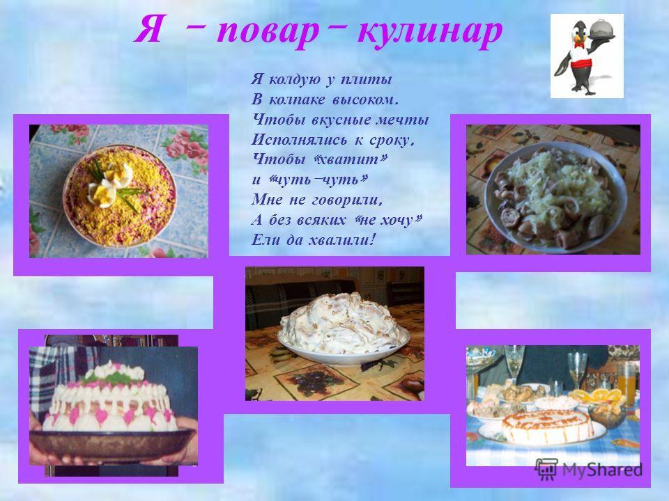 Я - повар - кулинар Я колдую у плиты В колпаке высоком. Чтобы вкусные мечты Исполнялись к сроку, Чтобы « хватит » и « чуть - чуть » Мне не говорили, А без всяких « не хочу » Ели да хвалили !
