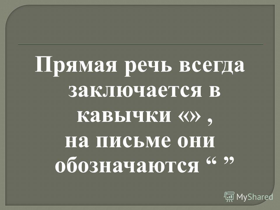 Прямая речь всегда заключается в кавычки «», на письме они обозначаются