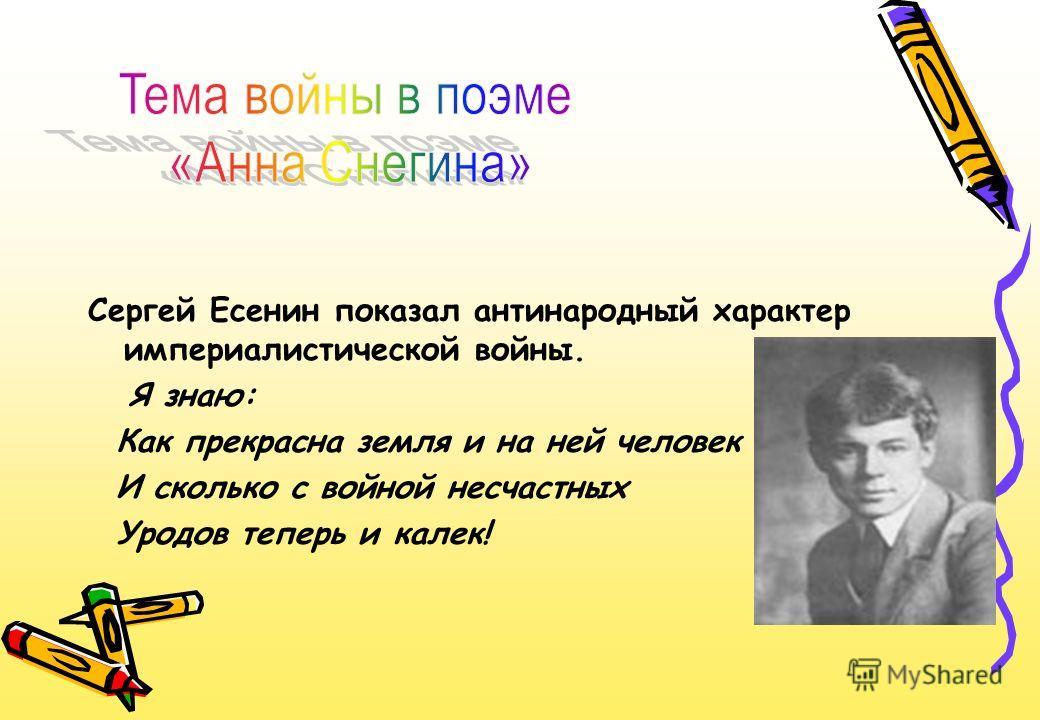 Сергей Есенин показал антинародный характер империалистической войны. Я знаю: Как прекрасна земля и на ней человек И сколько с войной несчастных Уродов теперь и калек!