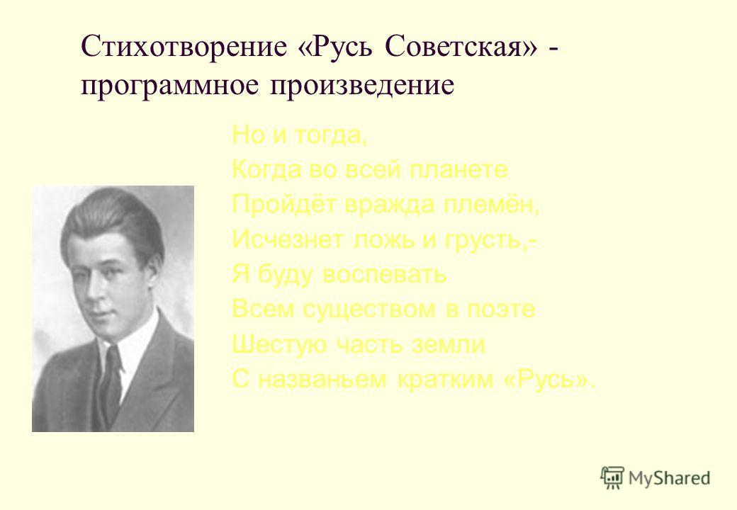 Стихотворение «Русь Советская» - программное произведение Но и тогда, Когда во всей планете Пройдёт вражда племён, Исчезнет ложь и грусть,- Я буду воспевать Всем существом в поэте Шестую часть земли С названьем кратким «Русь».