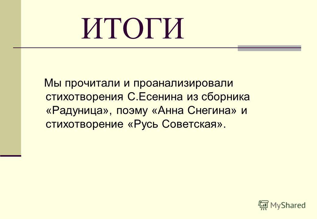 ИТОГИ Мы прочитали и проанализировали стихотворения С.Есенина из сборника «Радуница», поэму «Анна Снегина» и стихотворение «Русь Советская».