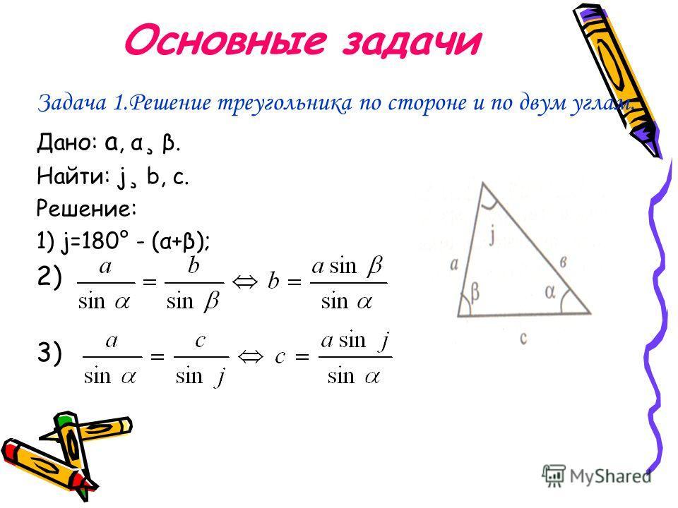 Основные задачи Задача 1.Решение треугольника по стороне и по двум углам. Дано: a, α¸ β. Найти: j¸ b, с. Решение: 1) j=180° - (α+β); 2) 3)