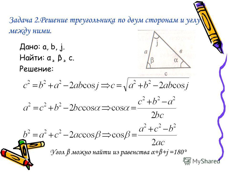 Задача 2.Решение треугольника по двум сторонам и углу между ними. Дано: a, b, j. Найти: α¸ β¸ с. Решение: Угол β можно найти из равенства α+β+j =180°