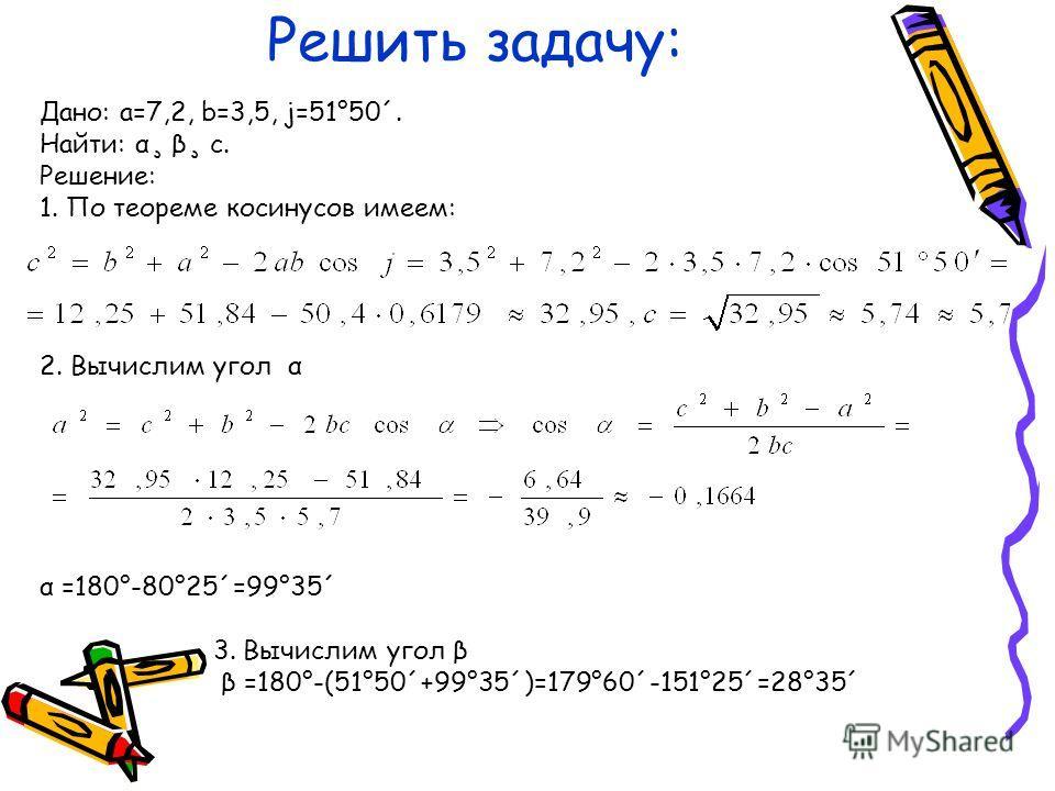 Решить задачу: Дано: a=7,2, b=3,5, j=51°50´. Найти: α¸ β¸ с. Решение: 1. По теореме косинусов имеем: 2. Вычислим угол α α =180°-80°25´=99°35´ 3. Вычислим угол β β =180°-(51°50´+99°35´)=179°60´-151°25´=28°35´
