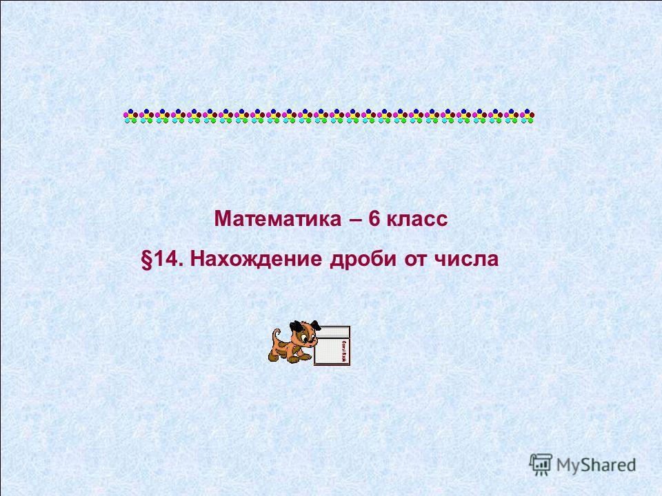Математика – 6 класс §14. Нахождение дроби от числа