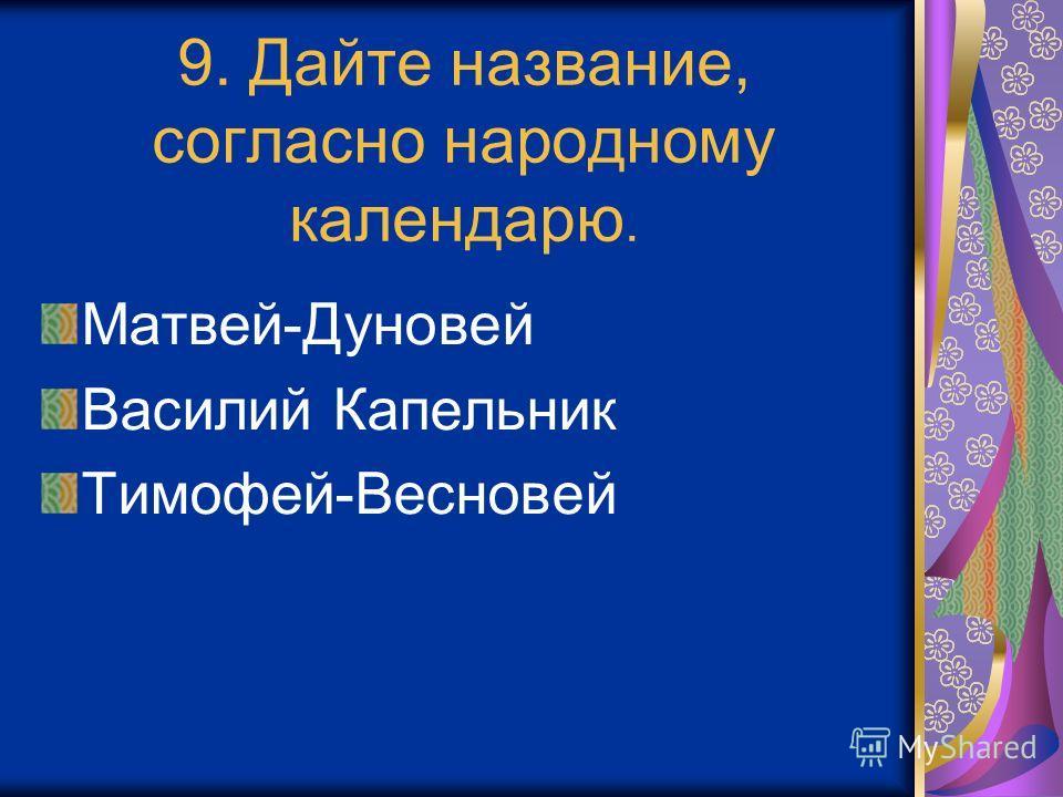 9. Дайте название, согласно народному календарю. Матвей-Дуновей Василий Капельник Тимофей-Весновей