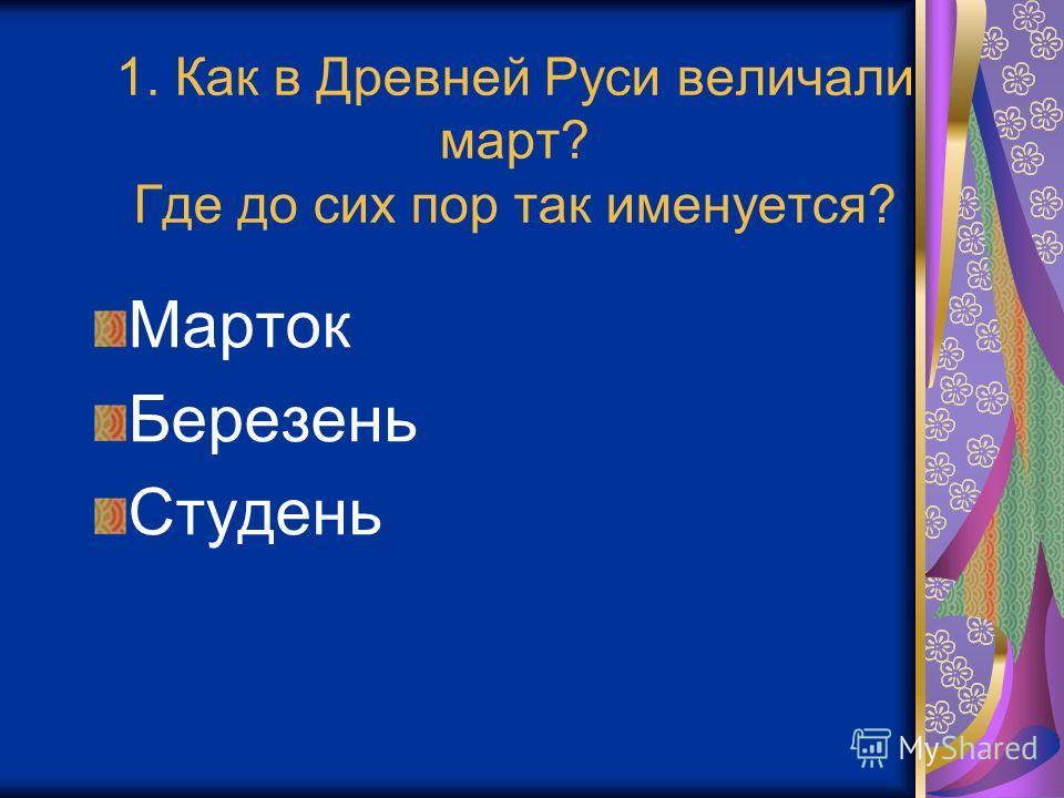 1. Как в Древней Руси величали март? Где до сих пор так именуется? Марток Березень Студень