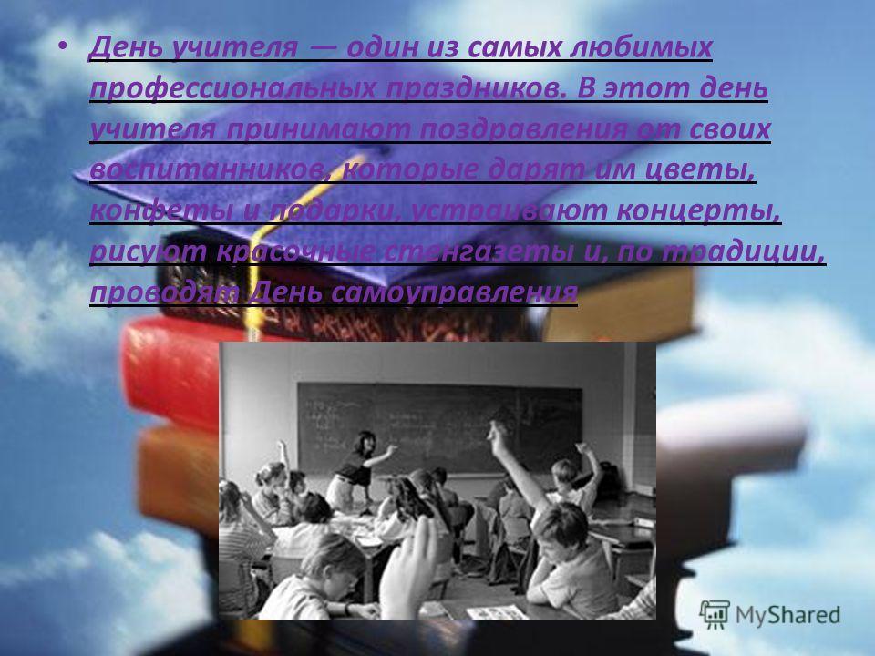 День учителя один из самых любимых профессиональных праздников. В этот день учителя принимают поздравления от своих воспитанников, которые дарят им цветы, конфеты и подарки, устраивают концерты, рисуют красочные стенгазеты и, по традиции, проводят Де