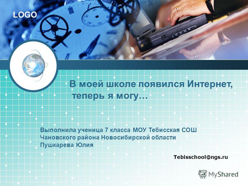 LOGO Tebisschool@ngs.ru В моей школе появился Интернет, теперь я могу… Выполнила ученица 7 класса МОУ Тебисская СОШ Чановского района Новосибирской области Пушкарева Юлия