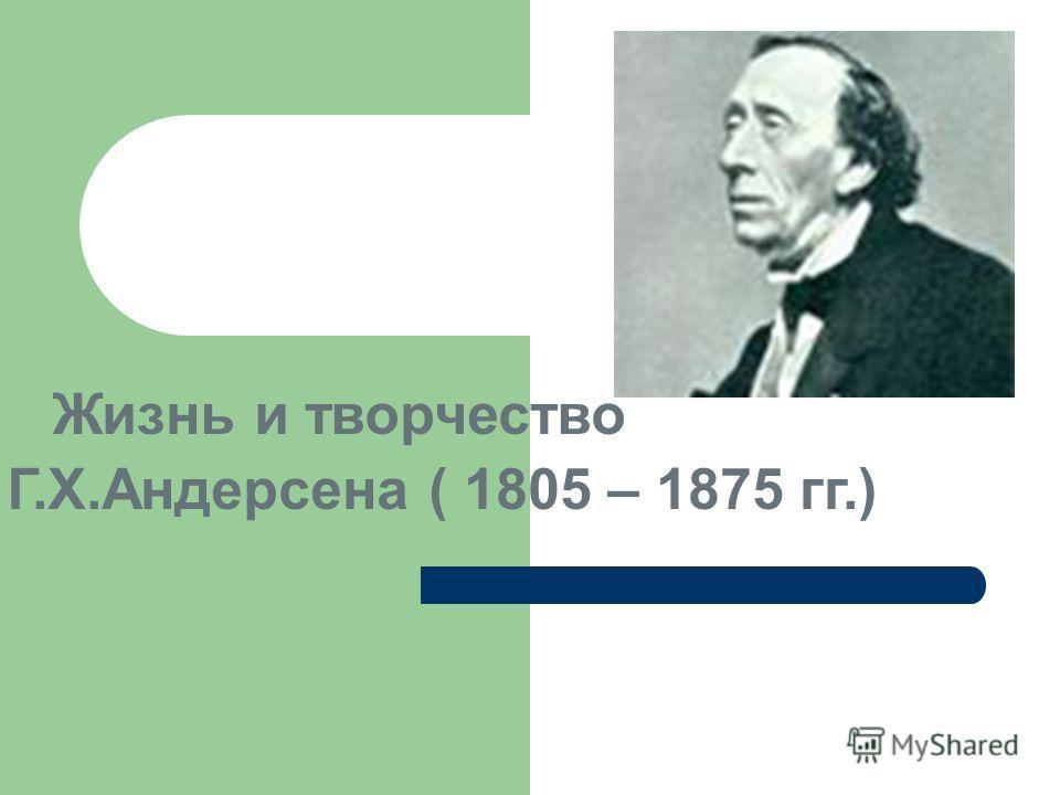 Жизнь и творчество Г.Х.Андерсена ( 1805 – 1875 гг.)