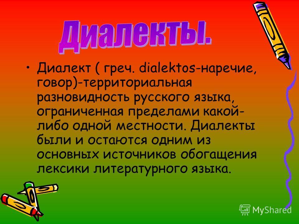 Диалект ( греч. dialektos-наречие, говор)-территориальная разновидность русского языка, ограниченная пределами какой- либо одной местности. Диалекты были и остаются одним из основных источников обогащения лексики литературного языка.