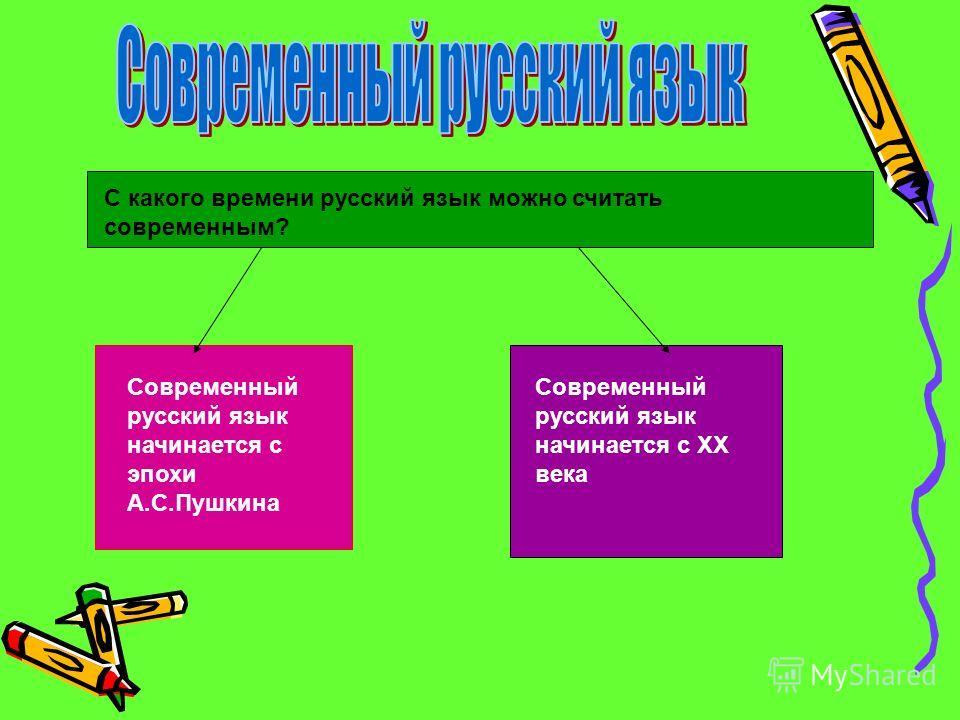 Современный русский язык начинается с эпохи А.С.Пушкина Современный русский язык начинается с ХХ века С какого времени русский язык можно считать современным?