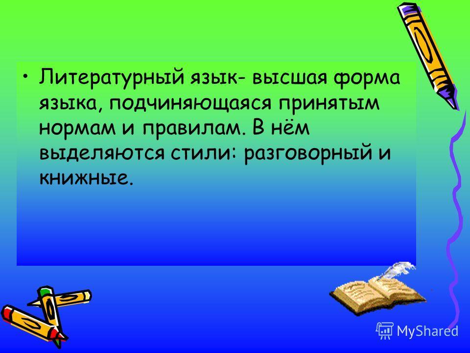 Литературный язык- высшая форма языка, подчиняющаяся принятым нормам и правилам. В нём выделяются стили: разговорный и книжные.
