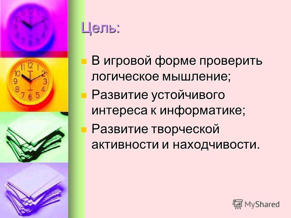 Цель: В игровой форме проверить логическое мышление; В игровой форме проверить логическое мышление; Развитие устойчивого интереса к информатике; Развитие устойчивого интереса к информатике; Развитие творческой активности и находчивости. Развитие твор