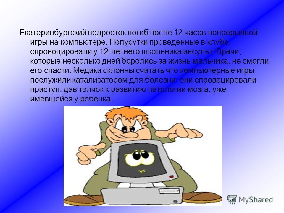 Екатеринбургский подросток погиб после 12 часов непрерывной игры на компьютере. Полусутки проведенные в клубе, спровоцировали у 12-летнего школьника инсульт. Врачи, которые несколько дней боролись за жизнь мальчика, не смогли его спасти. Медики склон