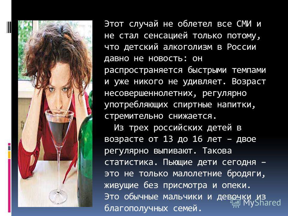 Этот случай не облетел все СМИ и не стал сенсацией только потому, что детский алкоголизм в России давно не новость: он распространяется быстрыми темпами и уже никого не удивляет. Возраст несовершеннолетних, регулярно употребляющих спиртные напитки, с