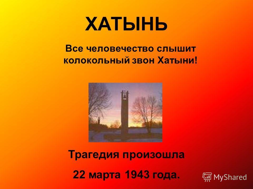 ХАТЫНЬ Все человечество слышит колокольный звон Хатыни! Трагедия произошла 22 марта 1943 года.