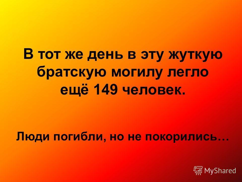 В тот же день в эту жуткую братскую могилу легло ещё 149 человек. Люди погибли, но не покорились…