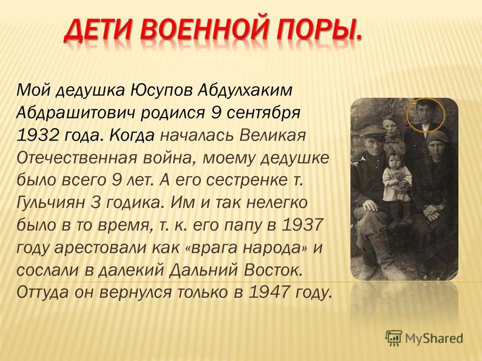 Мой дедушка Юсупов Абдулхаким Абдрашитович родился 9 сентября 1932 года. Когда началась Великая Отечественная война, моему дедушке было всего 9 лет. А его сестренке т. Гульчиян 3 годика. Им и так нелегко было в то время, т. к. его папу в 1937 году ар