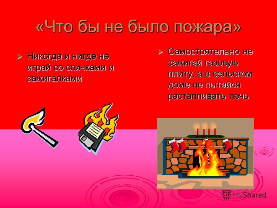 «Что бы не было пожара» Никогда и нигде не играй со спичками и зажигалками Никогда и нигде не играй со спичками и зажигалками Самостоятельно не зажигай газовую плиту, а в сельском доме не пытайся растапливать печь Самостоятельно не зажигай газовую пл