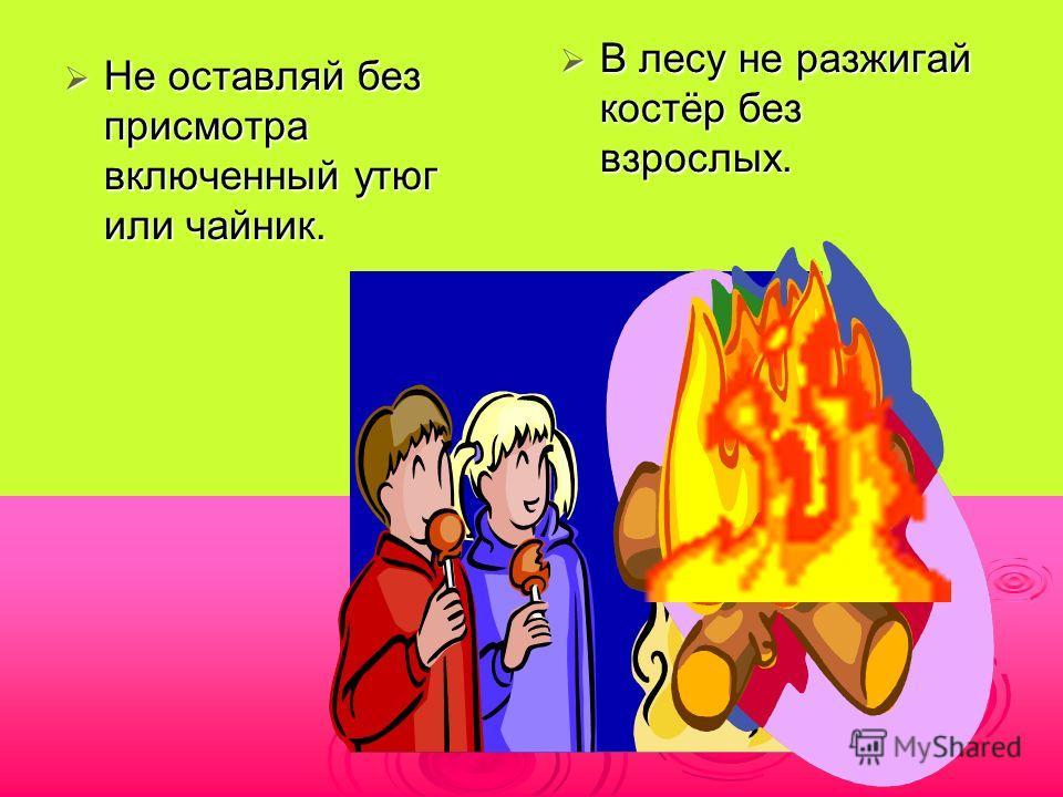 Не оставляй без присмотра включенный утюг или чайник. Не оставляй без присмотра включенный утюг или чайник. В лесу не разжигай костёр без взрослых. В лесу не разжигай костёр без взрослых.