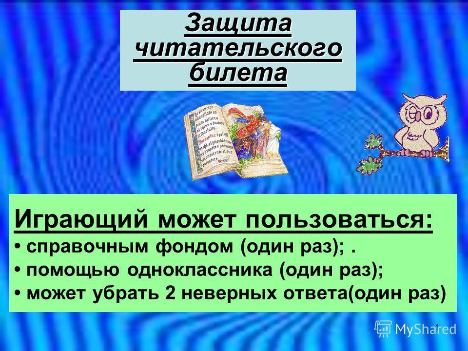 1 Играющий может пользоваться: справочным фондом (один раз);. помощью одноклассника (один раз); может убрать 2 неверных ответа(один раз) Защита читательского билета