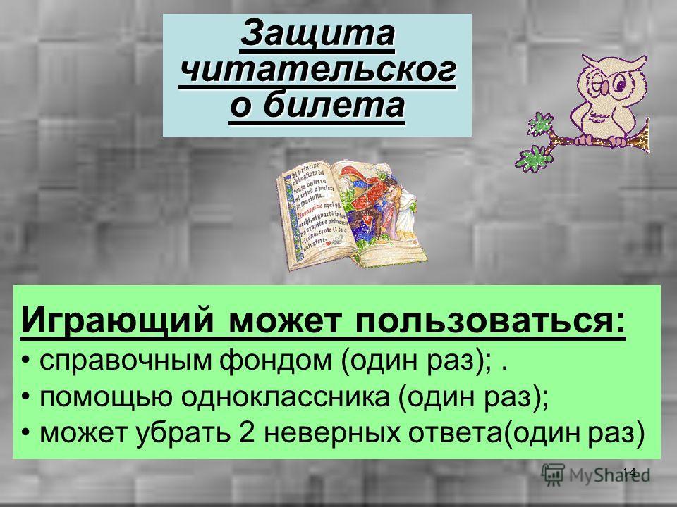 14 Играющий может пользоваться: справочным фондом (один раз);. помощью одноклассника (один раз); может убрать 2 неверных ответа(один раз) Защита читательског о билета