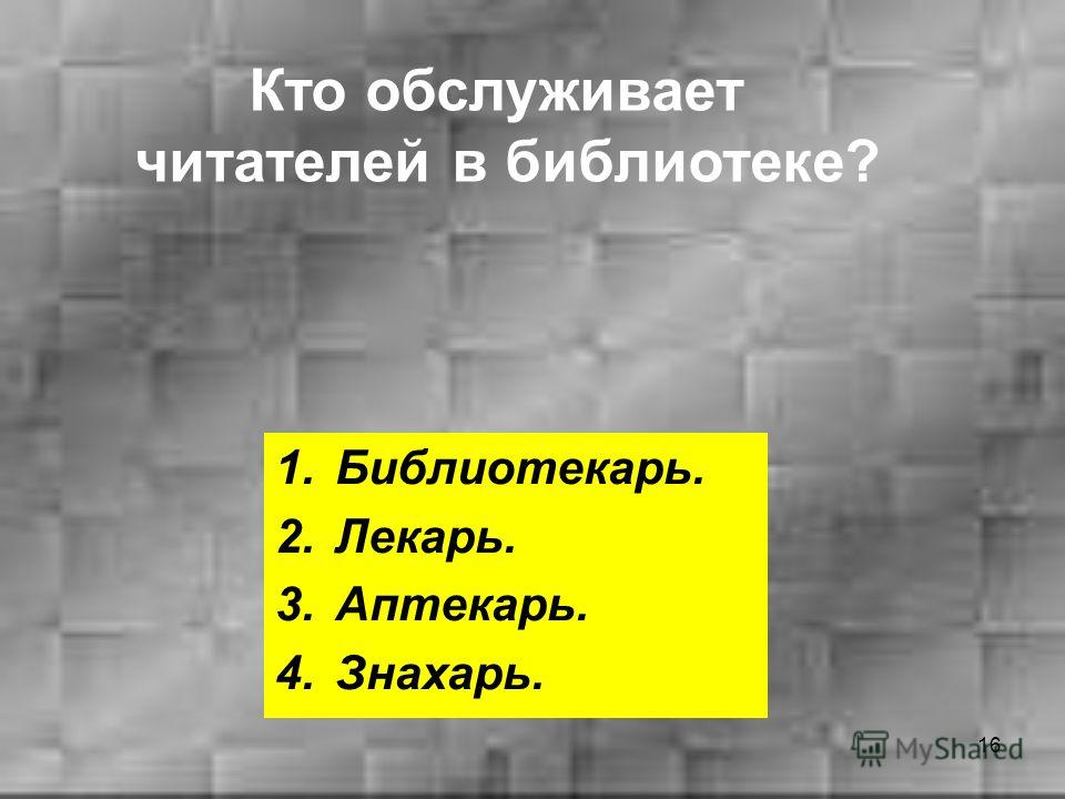 16 1.Библиотекарь. 2.Лекарь. 3.Аптекарь. 4.Знахарь. Кто обслуживает читателей в библиотеке?