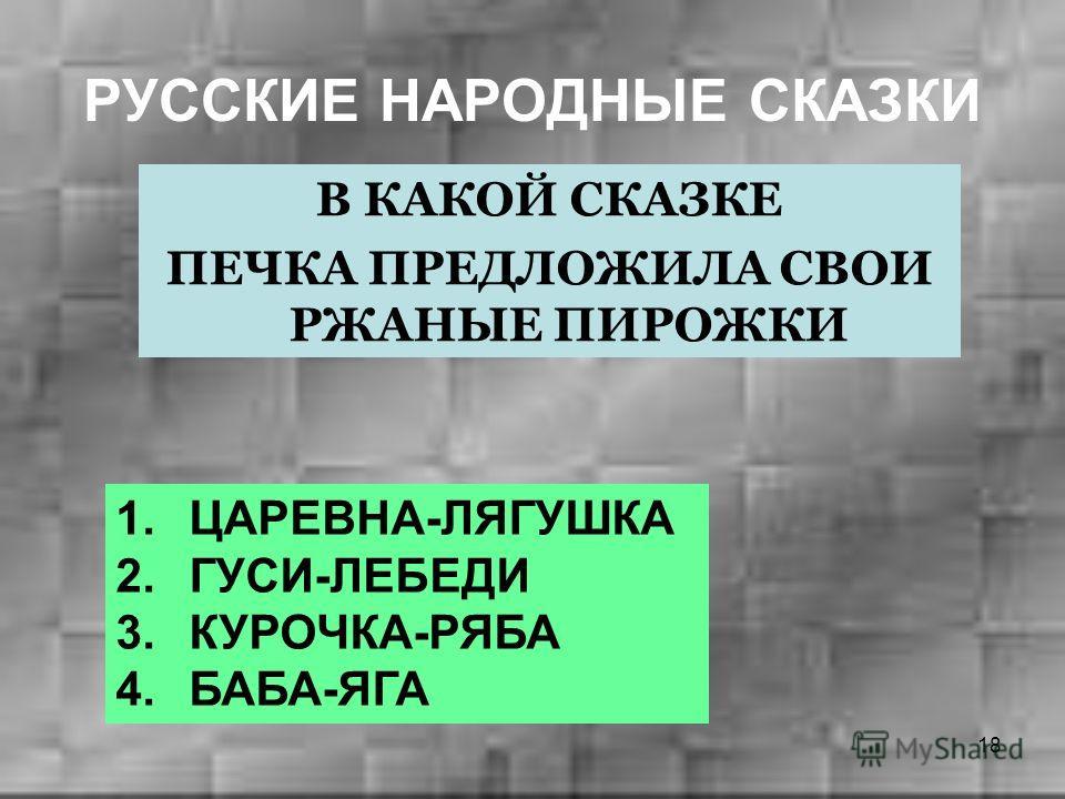 18 РУССКИЕ НАРОДНЫЕ СКАЗКИ В КАКОЙ СКАЗКЕ ПЕЧКА ПРЕДЛОЖИЛА СВОИ РЖАНЫЕ ПИРОЖКИ 1. ЦАРЕВНА-ЛЯГУШКА 2. ГУСИ-ЛЕБЕДИ 3. КУРОЧКА-РЯБА 4. БАБА-ЯГА
