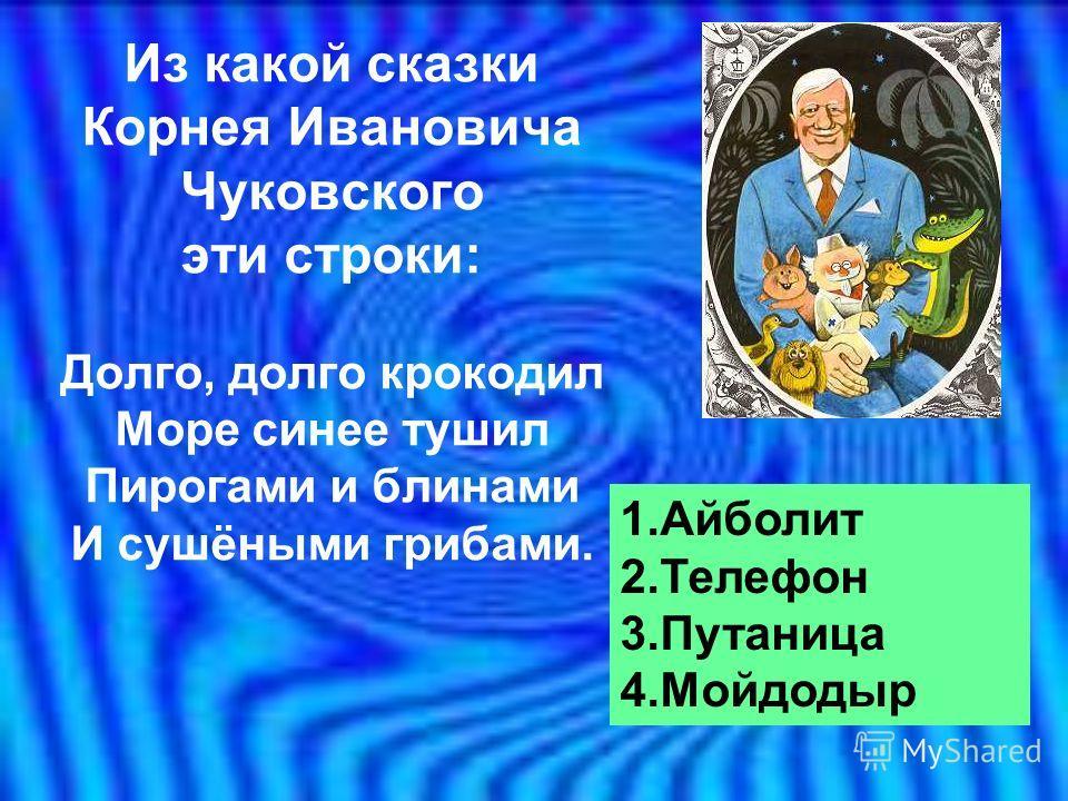 Из какой сказки Корнея Ивановича Чуковского эти строки: Долго, долго крокодил Море синее тушил Пирогами и блинами И сушёными грибами. 1.Айболит 2.Телефон 3.Путаница 4.Мойдодыр
