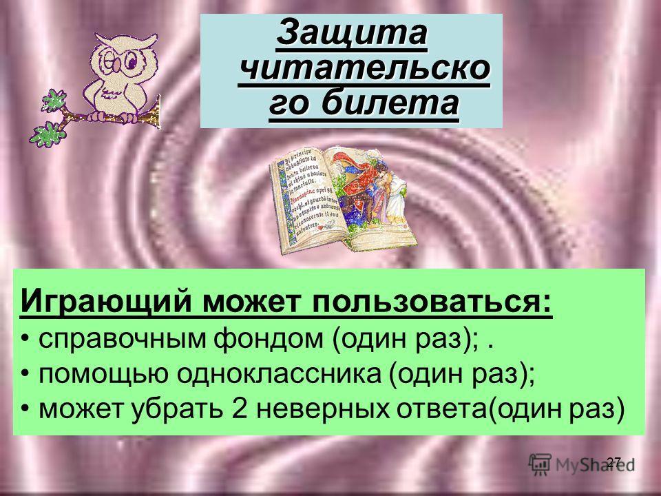 27 Играющий может пользоваться: справочным фондом (один раз);. помощью одноклассника (один раз); может убрать 2 неверных ответа(один раз) Защита читательско го билета