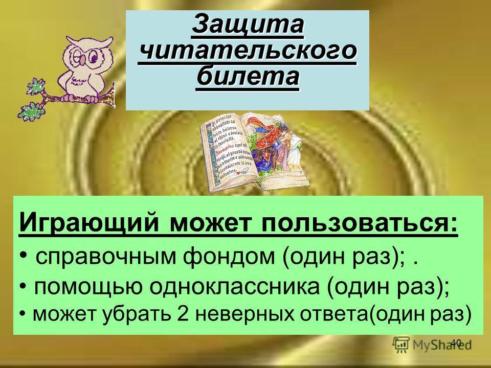 40 Играющий может пользоваться: справочным фондом (один раз);. помощью одноклассника (один раз); может убрать 2 неверных ответа(один раз) Защита читательского билета