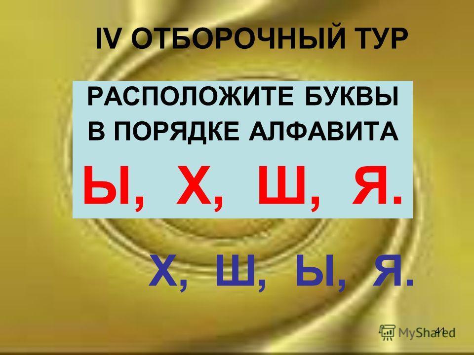 41 IV ОТБОРОЧНЫЙ ТУР РАСПОЛОЖИТЕ БУКВЫ В ПОРЯДКЕ АЛФАВИТА Ы, Х, Ш, Я. Х, Ш, Ы, Я.
