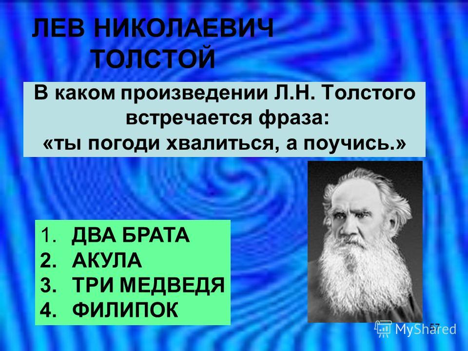 57 ЛЕВ НИКОЛАЕВИЧ ТОЛСТОЙ В каком произведении Л.Н. Толстого встречается фраза: «ты погоди хвалиться, а поучись.» 1. ДВА БРАТА 2. АКУЛА 3. ТРИ МЕДВЕДЯ 4. ФИЛИПОК