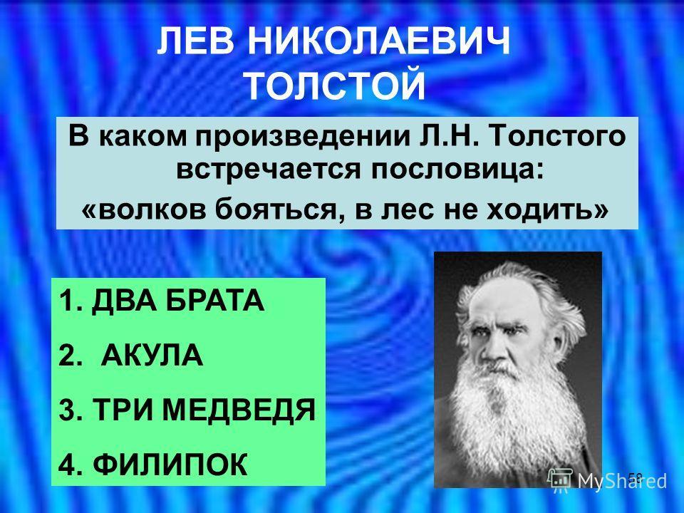 58 ЛЕВ НИКОЛАЕВИЧ ТОЛСТОЙ В каком произведении Л.Н. Толстого встречается пословица: «волков бояться, в лес не ходить» 1. ДВА БРАТА 2. АКУЛА 3. ТРИ МЕДВЕДЯ 4. ФИЛИПОК