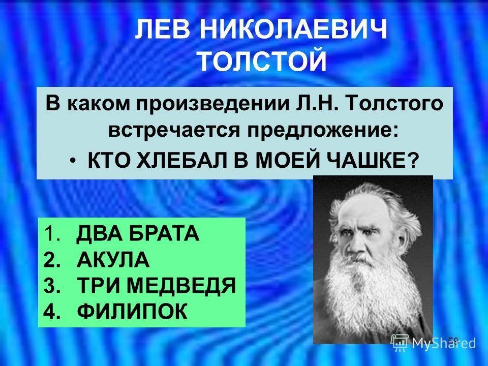 59 ЛЕВ НИКОЛАЕВИЧ ТОЛСТОЙ В каком произведении Л.Н. Толстого встречается предложение: КТО ХЛЕБАЛ В МОЕЙ ЧАШКЕ? 1. ДВА БРАТА 2. АКУЛА 3. ТРИ МЕДВЕДЯ 4. ФИЛИПОК