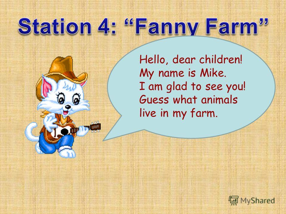Hello, dear children! My name is Mike. I am glad to see you! Guess what animals live in my farm.
