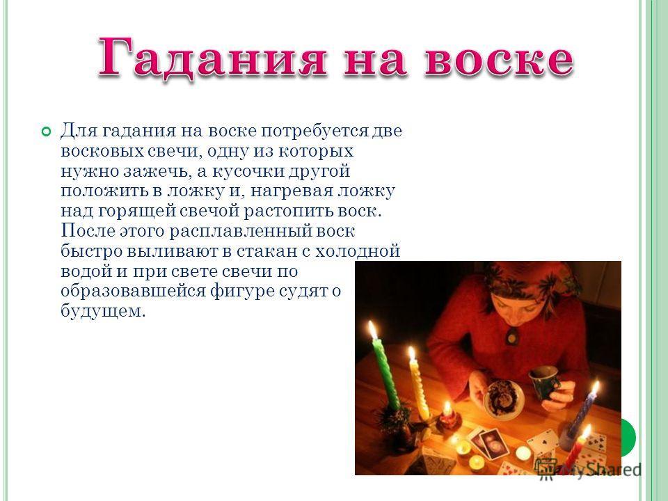 Для гадания на воске потребуется две восковых свечи, одну из которых нужно зажечь, а кусочки другой положить в ложку и, нагревая ложку над горящей свечой растопить воск. После этого расплавленный воск быстро выливают в стакан с холодной водой и при с