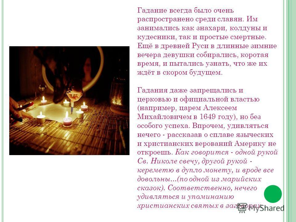 Гадание всегда было очень распространено среди славян. Им занимались как знахари, колдуны и кудесники, так и простые смертные. Ещё в древней Руси в длинные зимние вечера девушки собирались, коротая время, и пытались узнать, что же их ждёт в скором бу
