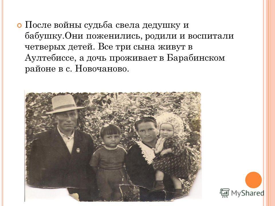 После войны судьба свела дедушку и бабушку.Они поженились, родили и воспитали четверых детей. Все три сына живут в Аултебиссе, а дочь проживает в Барабинском районе в с. Новочаново.