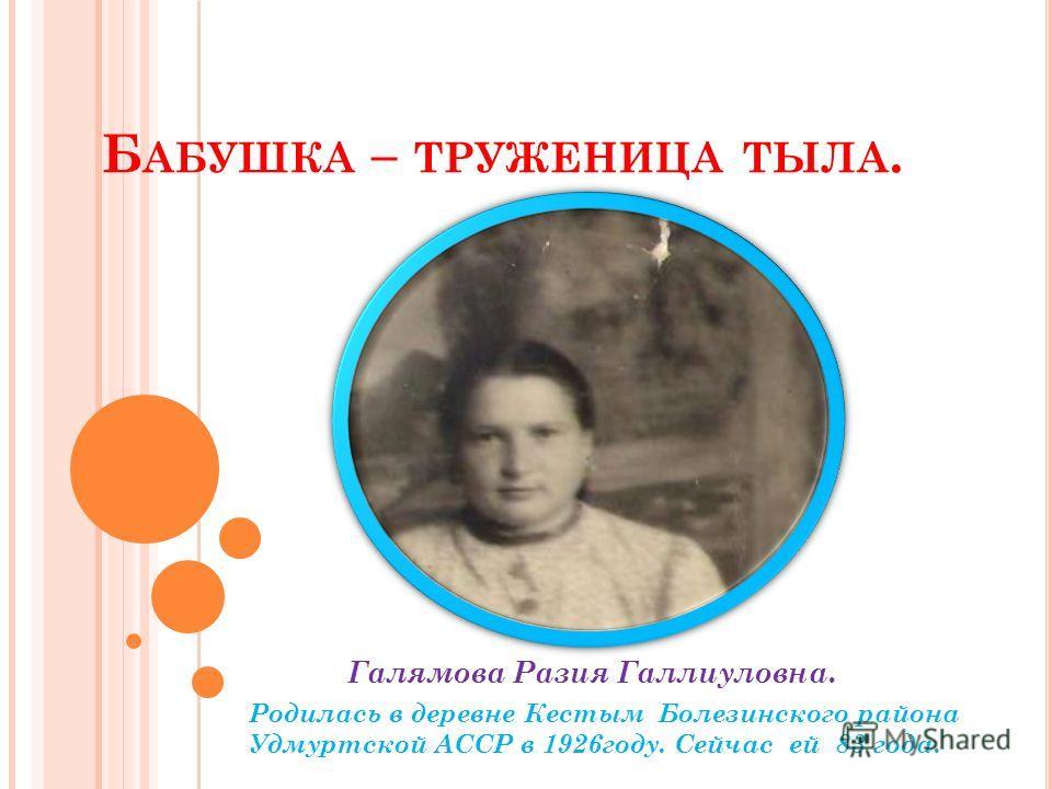 Б АБУШКА – ТРУЖЕНИЦА ТЫЛА. Галямова Разия Галлиуловна. Родилась в деревне Кестым Болезинского района Удмуртской АССР в 1926году. Сейчас ей 83 года.
