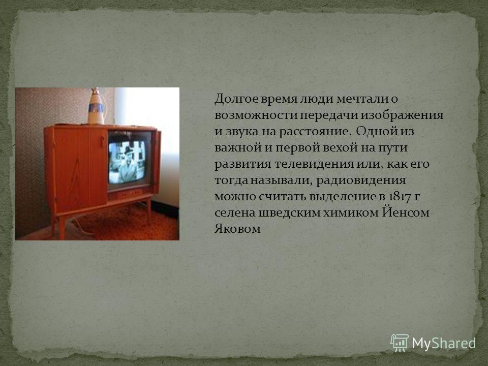 Долгое время люди мечтали о возможности передачи изображения и звука на расстояние. Одной из важной и первой вехой на пути развития телевидения или, как его тогда называли, радиовидения можно считать выделение в 1817 г селена шведским химиком Йенсом