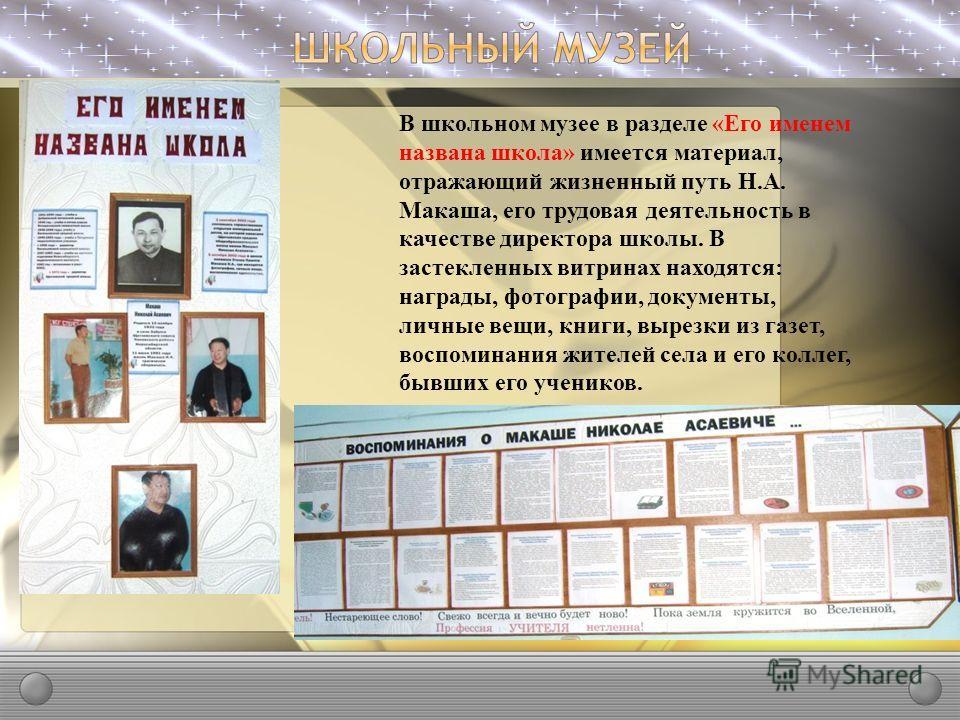 В школьном музее в разделе «Его именем названа школа» имеется материал, отражающий жизненный путь Н.А. Макаша, его трудовая деятельность в качестве директора школы. В застекленных витринах находятся: награды, фотографии, документы, личные вещи, книги