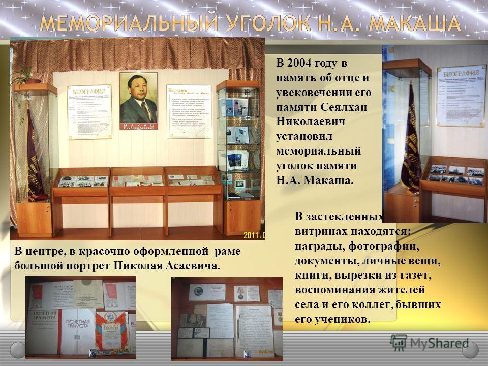 В 2004 году в память об отце и увековечении его памяти Сеялхан Николаевич установил мемориальный уголок памяти Н.А. Макаша. В центре, в красочно оформленной раме большой портрет Николая Асаевича. В застекленных витринах находятся: награды, фотографии