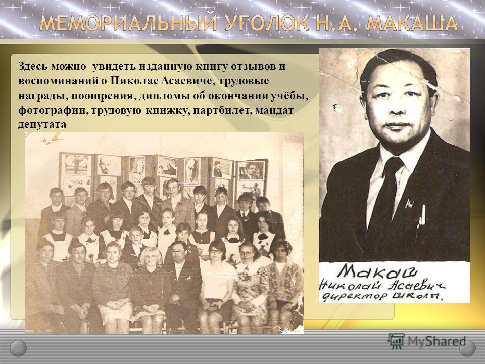 Здесь можно увидеть изданную книгу отзывов и воспоминаний о Николае Асаевиче, трудовые награды, поощрения, дипломы об окончании учёбы, фотографии, трудовую книжку, партбилет, мандат депутата