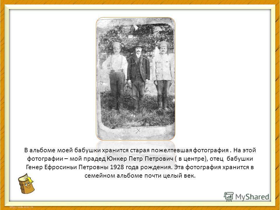 В альбоме моей бабушки хранится старая пожелтевшая фотография. На этой фотографии – мой прадед Юнкер Петр Петрович ( в центре), отец бабушки Генер Ефросиньи Петровны 1928 года рождения. Эта фотография хранится в семейном альбоме почти целый век.