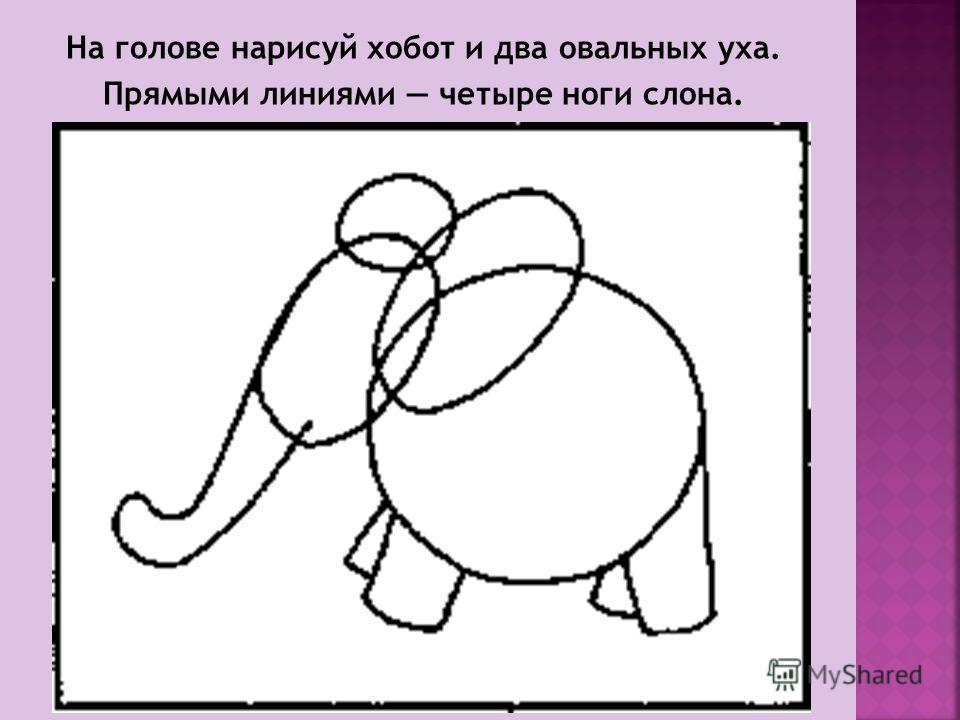 На голове нарисуй хобот и два овальных уха. Прямыми линиями четыре ноги слона.