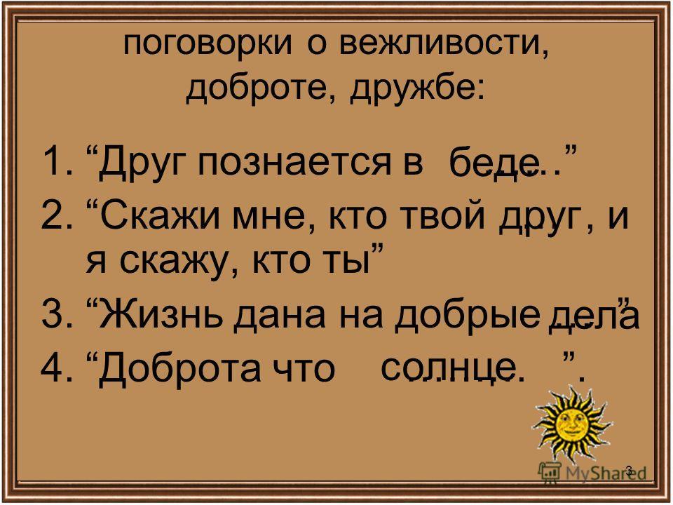 3 поговорки о вежливости, доброте, дружбе: 1.Друг познается в …… 2.Скажи мне, кто твой …, и я скажу, кто ты 3.Жизнь дана на добрые … 4.Доброта что ………. беде друг дела солнце